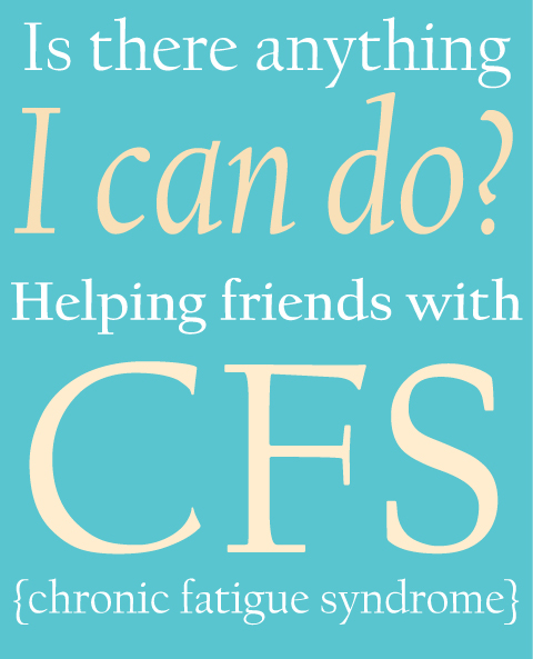 Helping friends with CFS